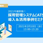 【2/10(水)開催】2021年最新版!採用管理システム(ATS)の導入&活用事例セミナー